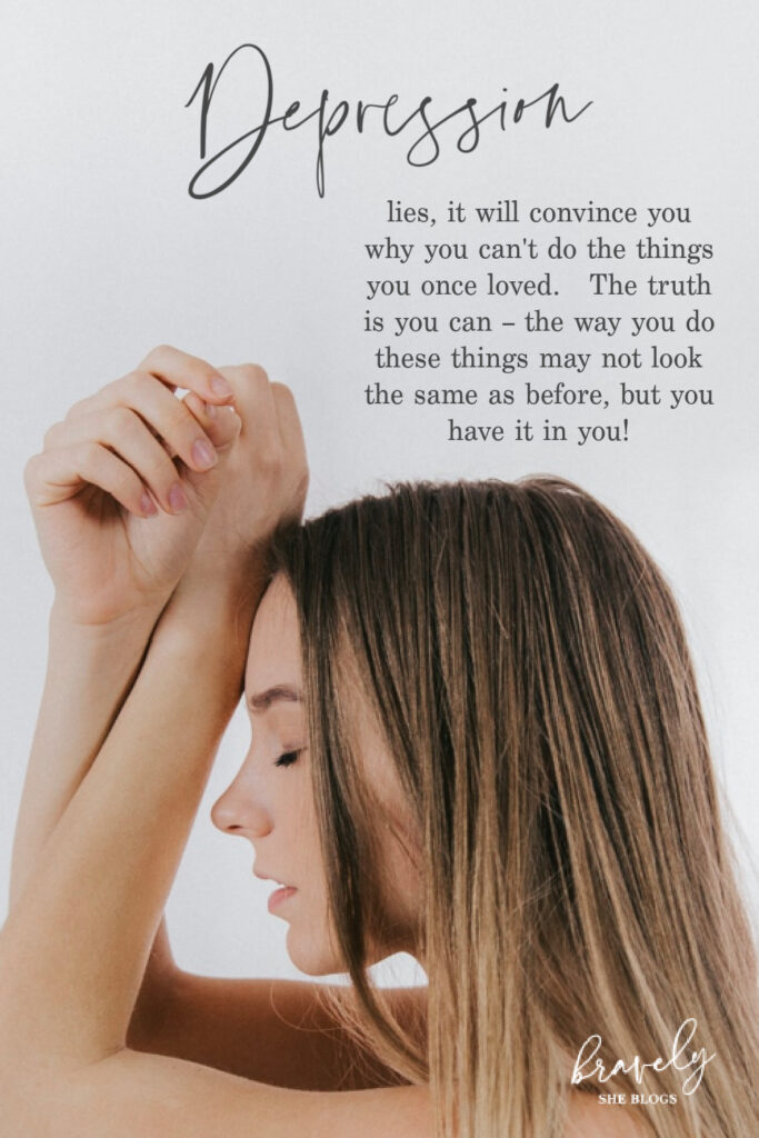 Depression lies, it will convince you why you can't do the things you once loved. The truth is you can - the way you do these things may not look the same as before, but you have it in you